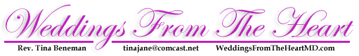 Weddings From The Heart, Rev. Tina Beneman 410-252-3333  tinajane@comcast.net